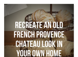 Recreate An Old French Provence Chateau Look In Your Own Home