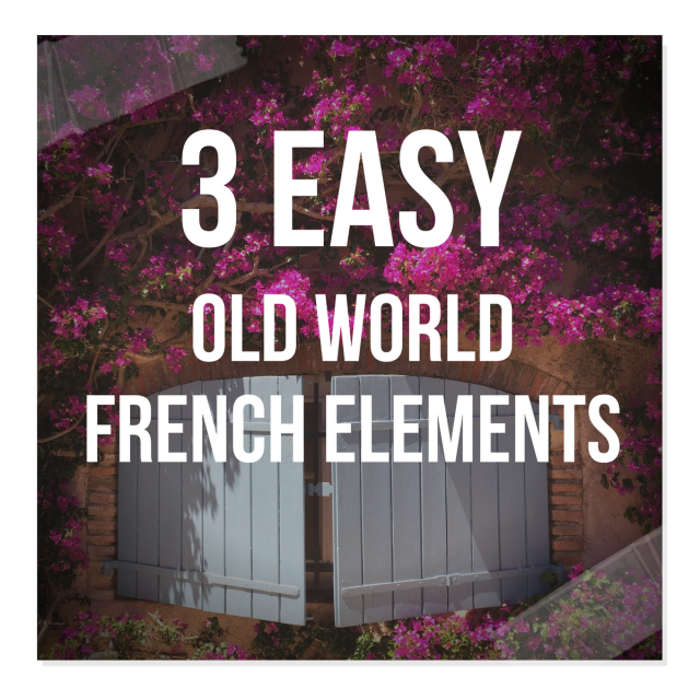 3 Easy Old World French Elements To Add To Your Home Part 3