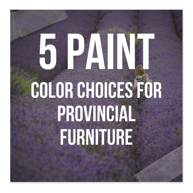 5 Paint Color Choices For Provincial Furniture