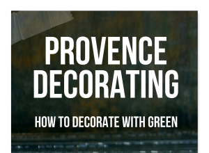 Provence Decorating: HOW TO Decorate With Green
