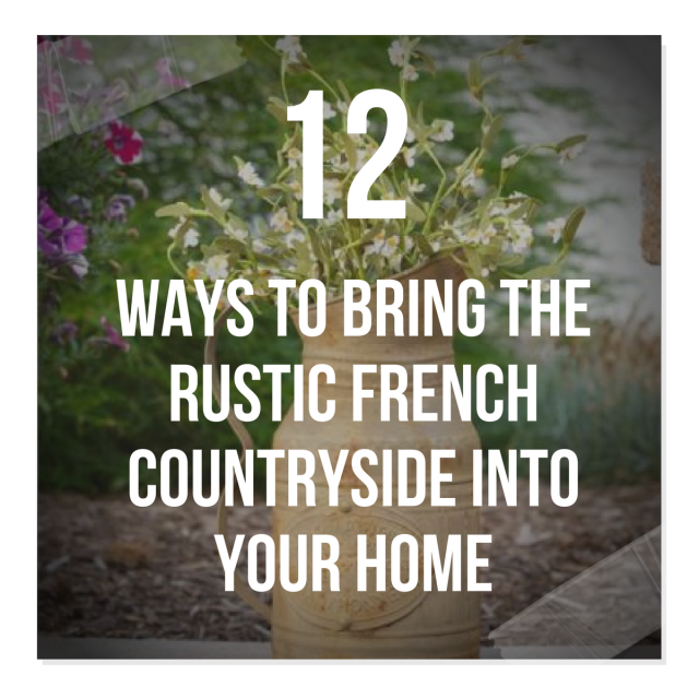 12 Ways To Bring The Rustic French Countryside Into Your Home