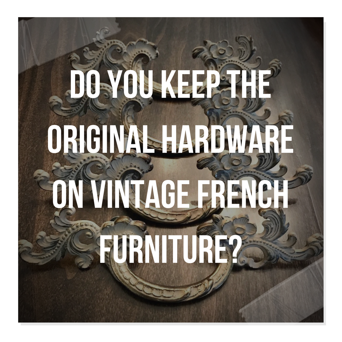 Question:  Do You Keep The Original Hardware On Vintage French Furniture?